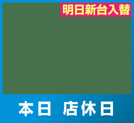 店休日(本日 店休日 明日新台入替)